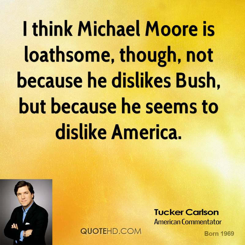 I think Michael Moore is loathsome, though, not because he dislikes Bush, but because he seems to dislike America.