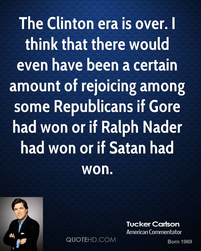 The Clinton era is over. I think that there would even have been a certain amount of rejoicing among some Republicans if Gore had won or if Ralph Nader had won or if Satan had won.