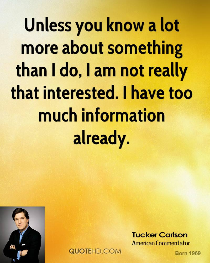 Unless you know a lot more about something than I do, I am not really that interested. I have too much information already.