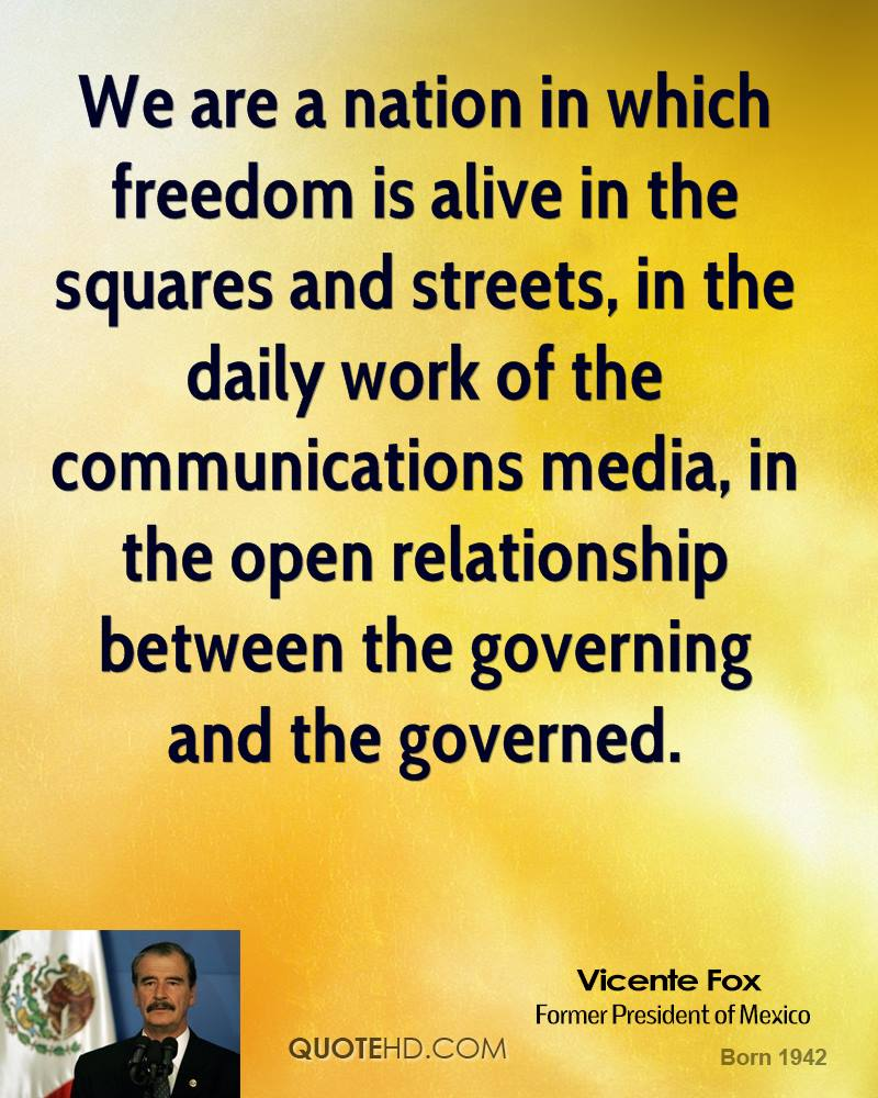 We are a nation in which freedom is alive in the squares and streets, in the daily work of the communications media, in the open relationship between the governing and the governed.
