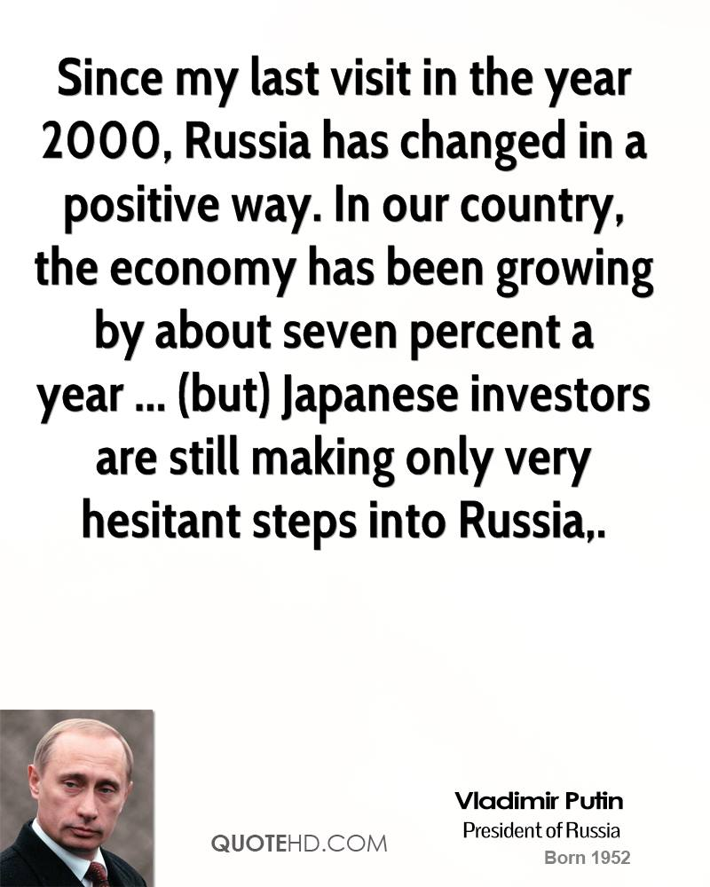 Since my last visit in the year 2000, Russia has changed in a positive way. In our country, the economy has been growing by about seven percent a year ... (but) Japanese investors are still making only very hesitant steps into Russia.
