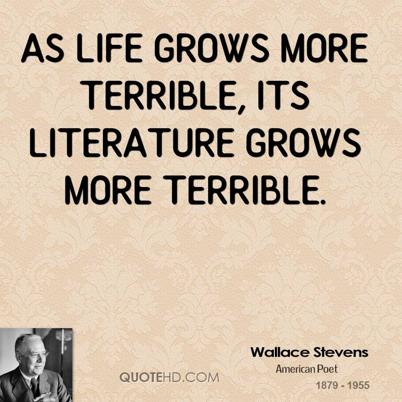 As life grows more terrible, its literature grows more terrible.