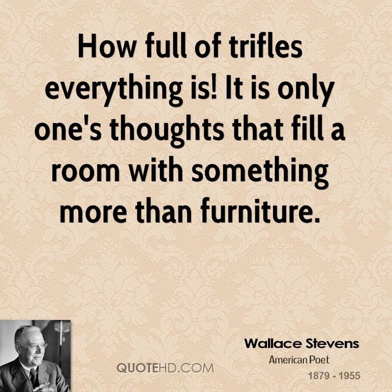 How full of trifles everything is! It is only one's thoughts that fill a room with something more than furniture.