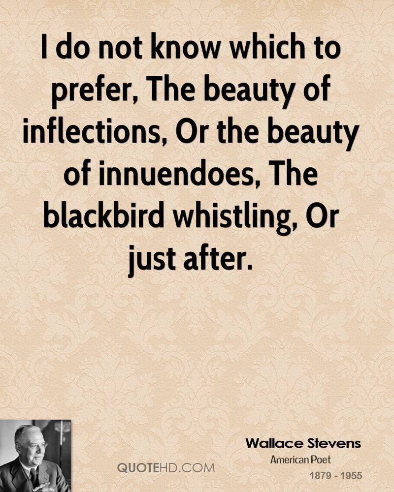 I do not know which to prefer, The beauty of inflections, Or the beauty of innuendoes, The blackbird whistling, Or just after.
