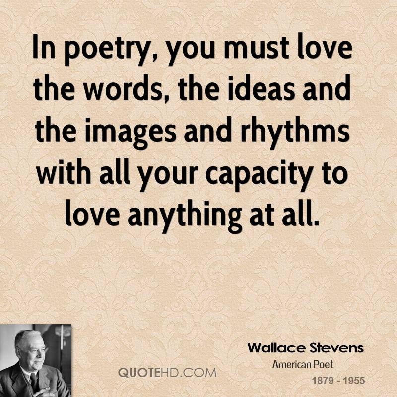 In poetry, you must love the words, the ideas and the images and rhythms with all your capacity to love anything at all.