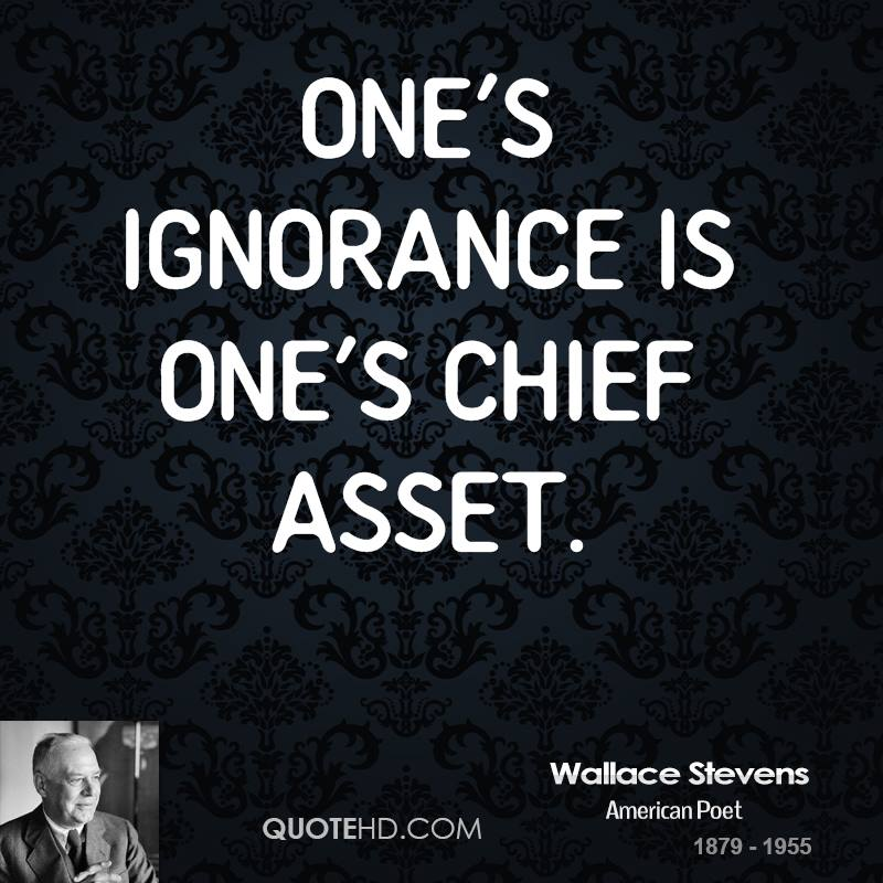 One's ignorance is one's chief asset.