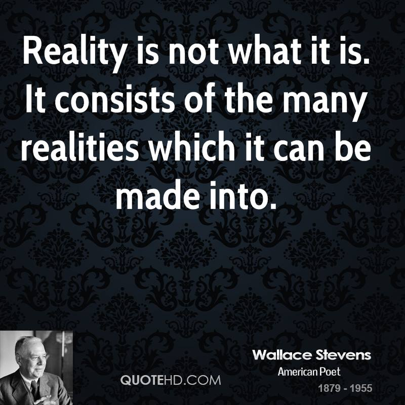 Reality is not what it is. It consists of the many realities which it can be made into.