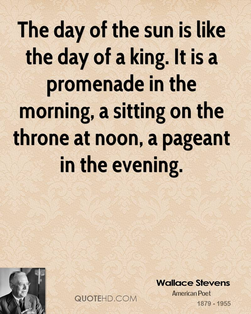 The day of the sun is like the day of a king. It is a promenade in the morning, a sitting on the throne at noon, a pageant in the evening.