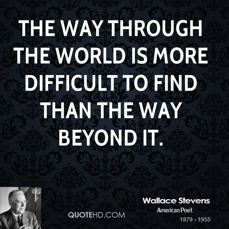 The way through the world is more difficult to find than the way beyond it.