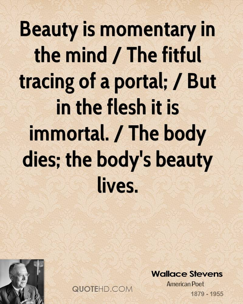 Beauty is momentary in the mind / The fitful tracing of a portal; / But in the flesh it is immortal. / The body dies; the body's beauty lives.