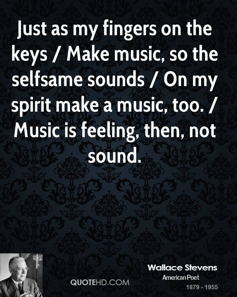 Just as my fingers on the keys / Make music, so the selfsame sounds / On my spirit make a music, too. / Music is feeling, then, not sound.