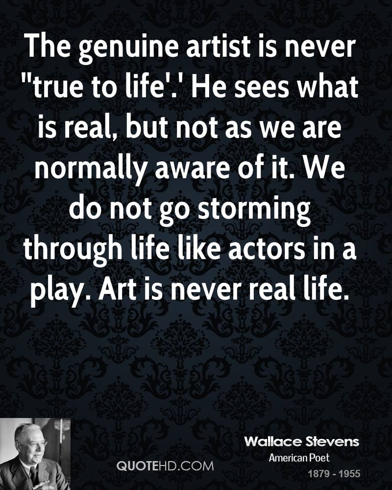 The genuine artist is never ''true to life'.' He sees what is real, but not as we are normally aware of it. We do not go storming through life like actors in a play. Art is never real life.