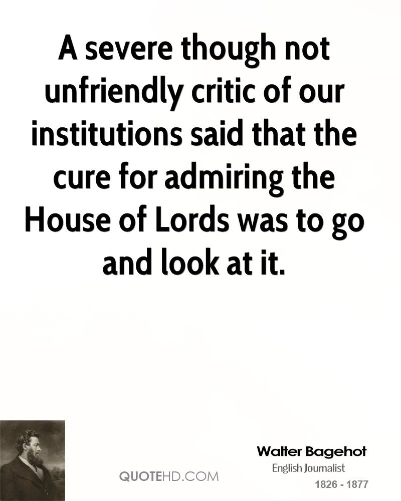 A severe though not unfriendly critic of our institutions said that the cure for admiring the House of Lords was to go and look at it.