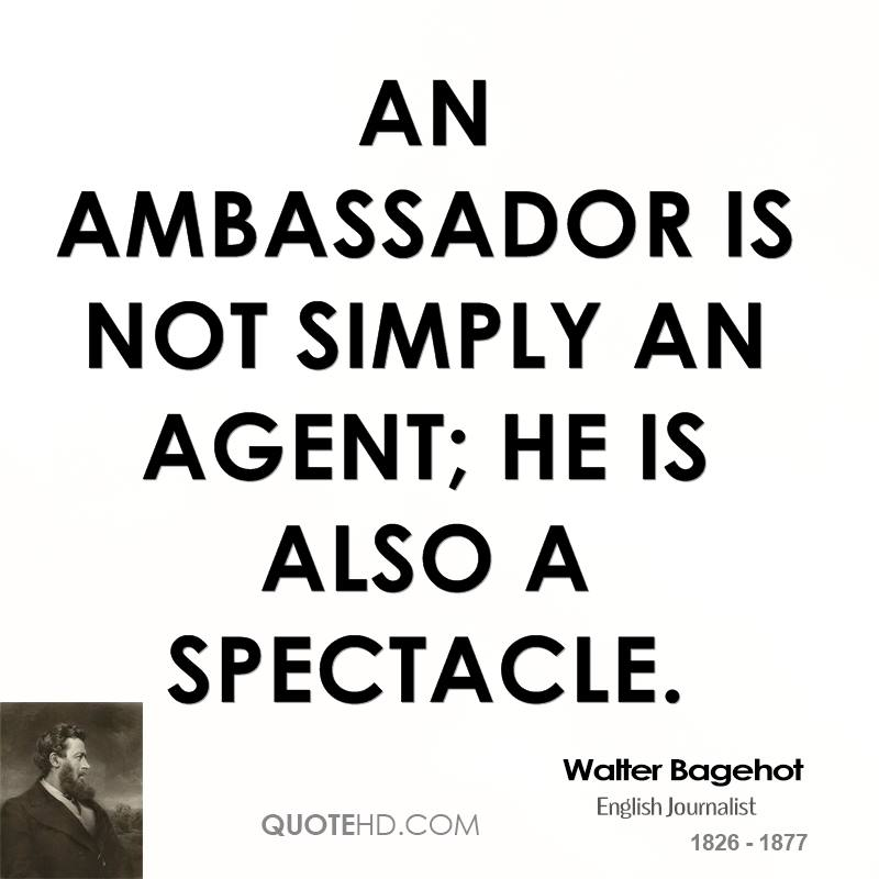 An ambassador is not simply an agent; he is also a spectacle.