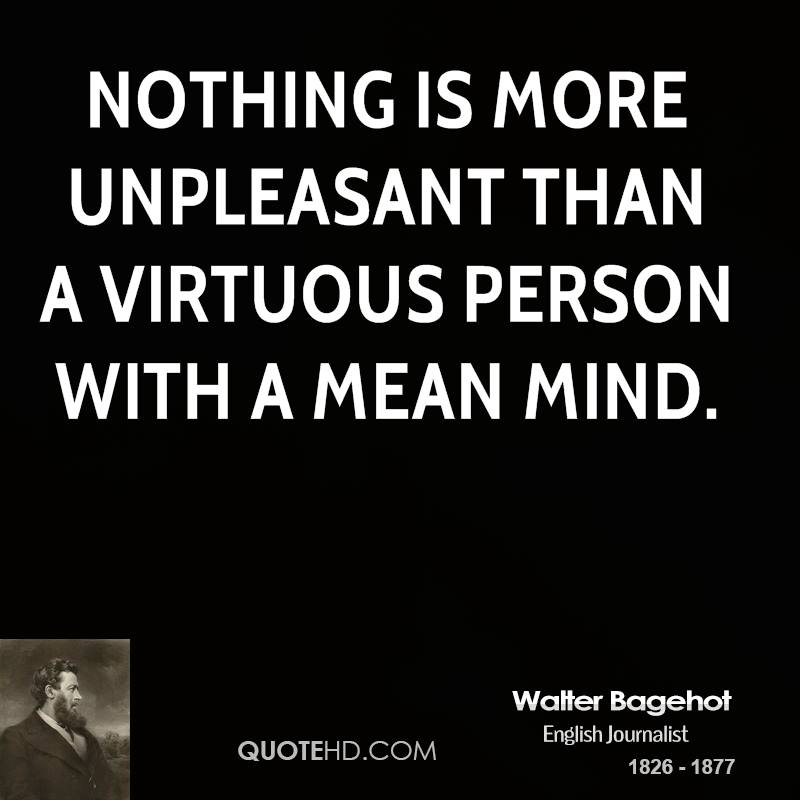 Nothing is more unpleasant than a virtuous person with a mean mind.