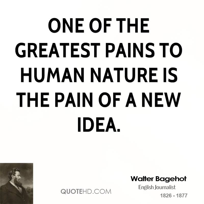 One of the greatest pains to human nature is the pain of a new idea.