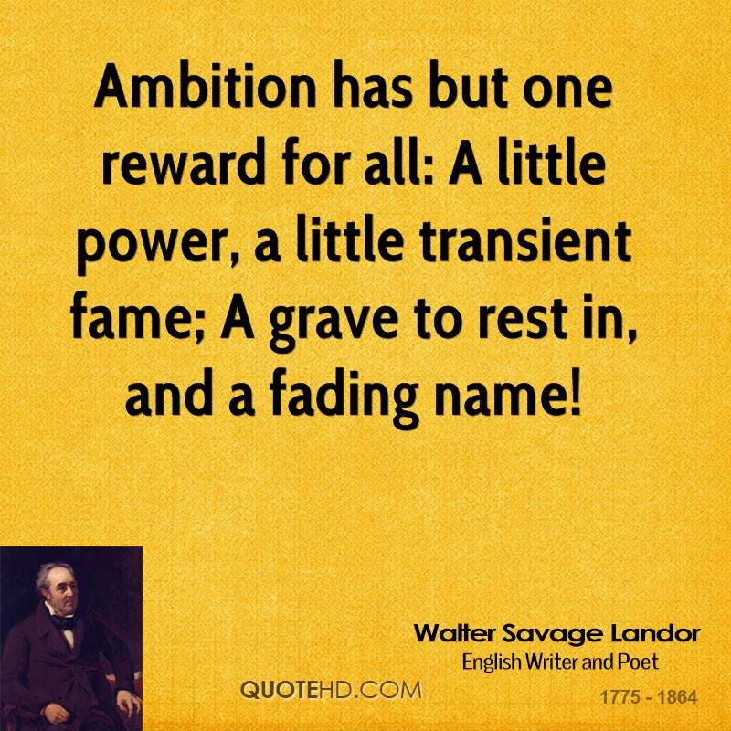 Ambition has but one reward for all: A little power, a little transient fame; A grave to rest in, and a fading name!