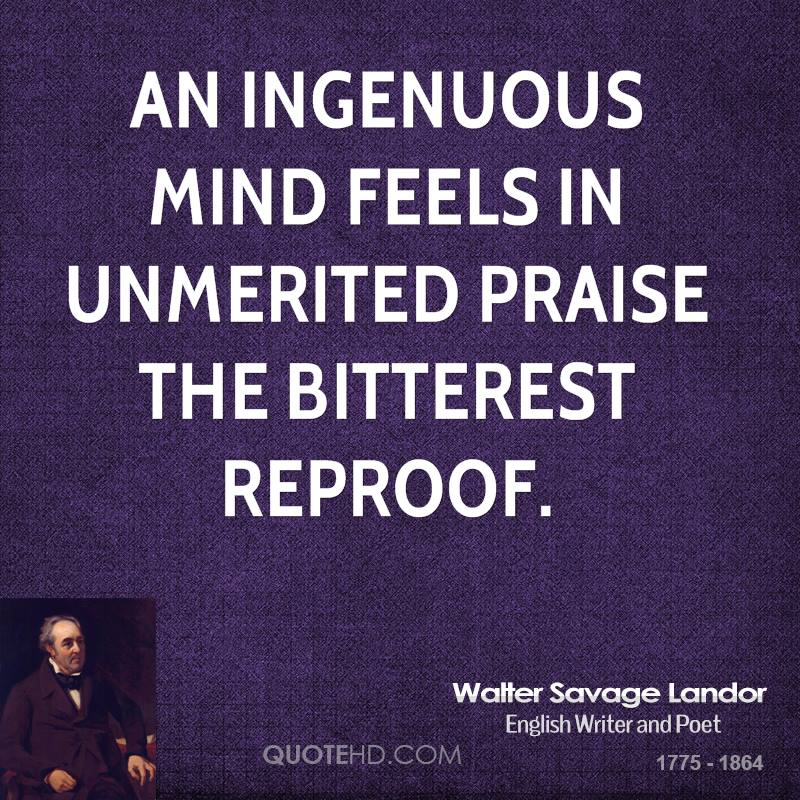 An ingenuous mind feels in unmerited praise the bitterest reproof.
