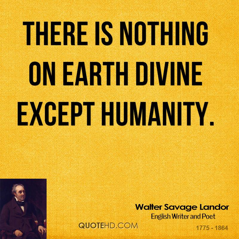 There is nothing on earth divine except humanity.