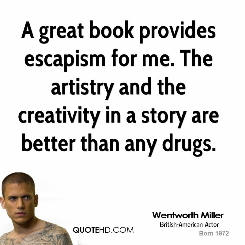 A great book provides escapism for me. The artistry and the creativity in a story are better than any drugs.