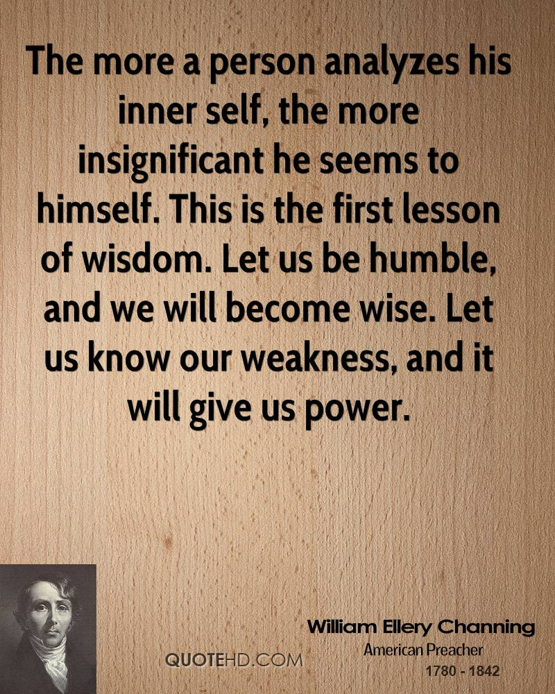 The more a person analyzes his inner self, the more insignificant he seems to himself. This is the first lesson of wisdom. Let us be humble, and we will become wise. Let us know our weakness, and it will give us power.