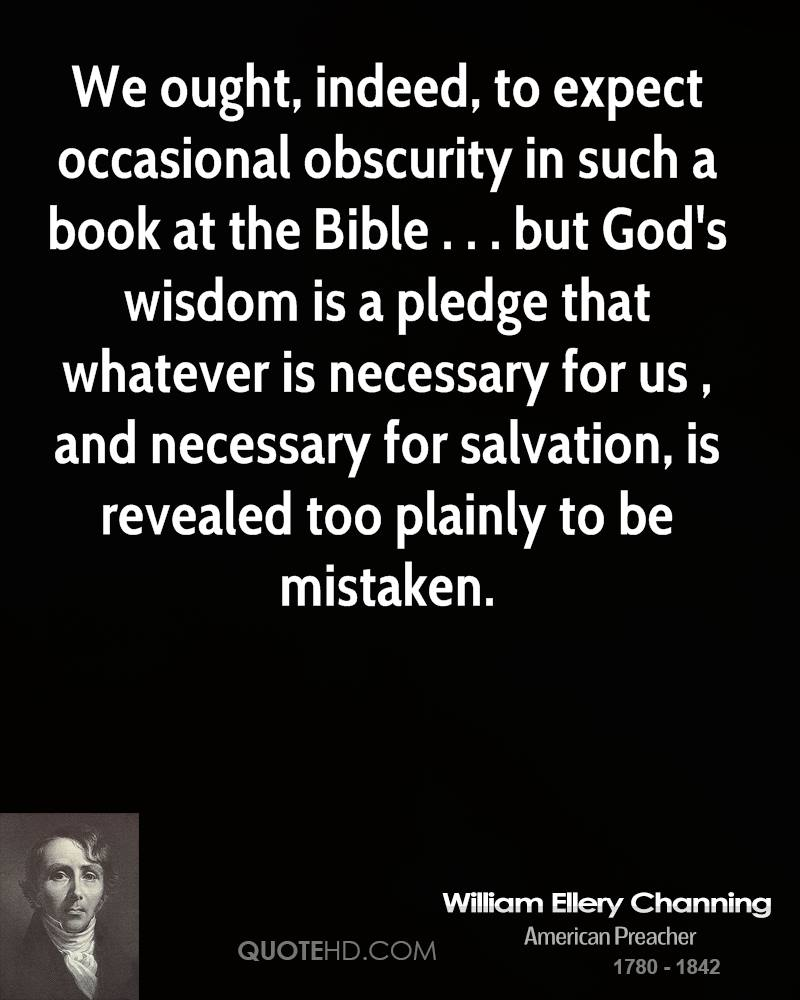 We ought, indeed, to expect occasional obscurity in such a book at the Bible . . . but God's wisdom is a pledge that whatever is necessary for us , and necessary for salvation, is revealed too plainly to be mistaken.