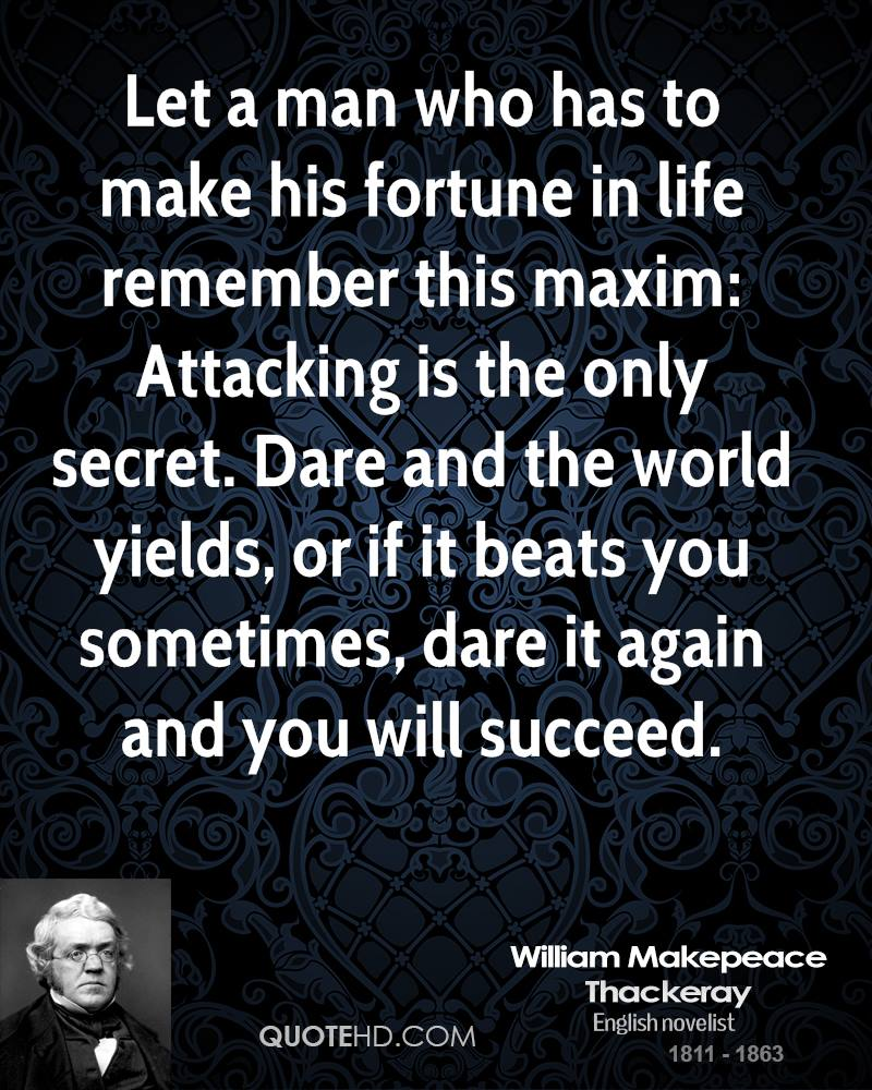 Let a man who has to make his fortune in life remember this maxim: Attacking is the only secret. Dare and the world yields, or if it beats you sometimes, dare it again and you will succeed.