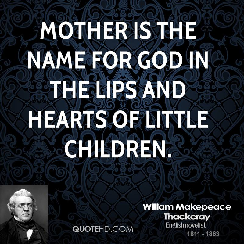 Mother is the name for God in the lips and hearts of little children.