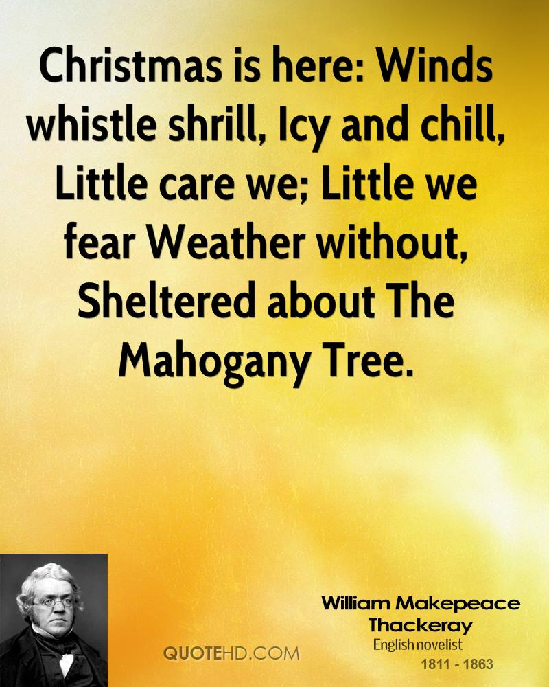 Christmas is here: Winds whistle shrill, Icy and chill, Little care we; Little we fear Weather without, Sheltered about The Mahogany Tree.