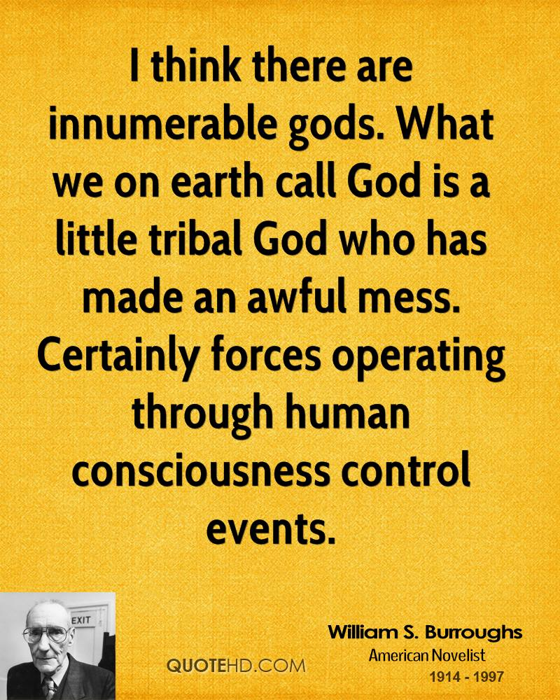 I think there are innumerable gods. What we on earth call God is a little tribal God who has made an awful mess. Certainly forces operating through human consciousness control events.