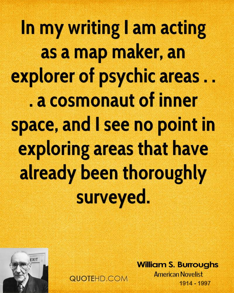 In my writing I am acting as a map maker, an explorer of psychic areas . . . a cosmonaut of inner space, and I see no point in exploring areas that have already been thoroughly surveyed.