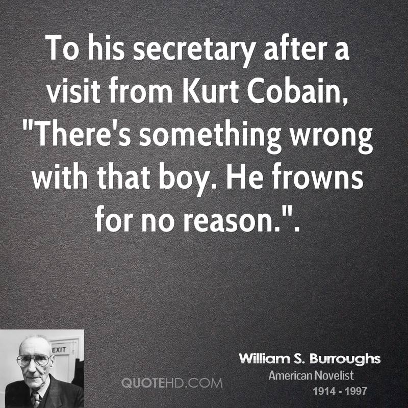 """To his secretary after a visit from Kurt Cobain, """"There's something wrong with that boy. He frowns for no reason.""""."""