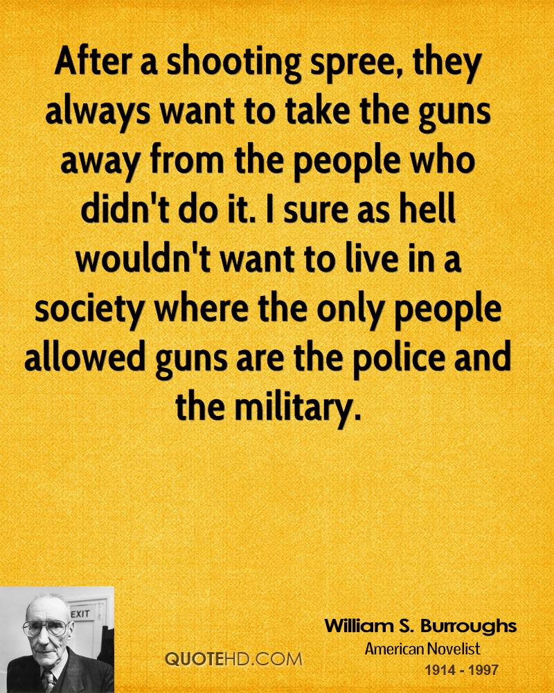After a shooting spree, they always want to take the guns away from the people who didn't do it. I sure as hell wouldn't want to live in a society where the only people allowed guns are the police and the military.