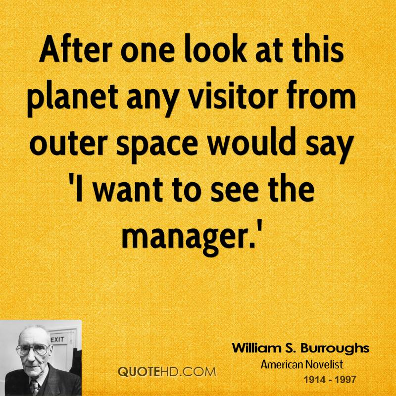 After one look at this planet any visitor from outer space would say 'I want to see the manager.'