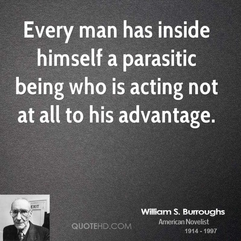 Every man has inside himself a parasitic being who is acting not at all to his advantage.