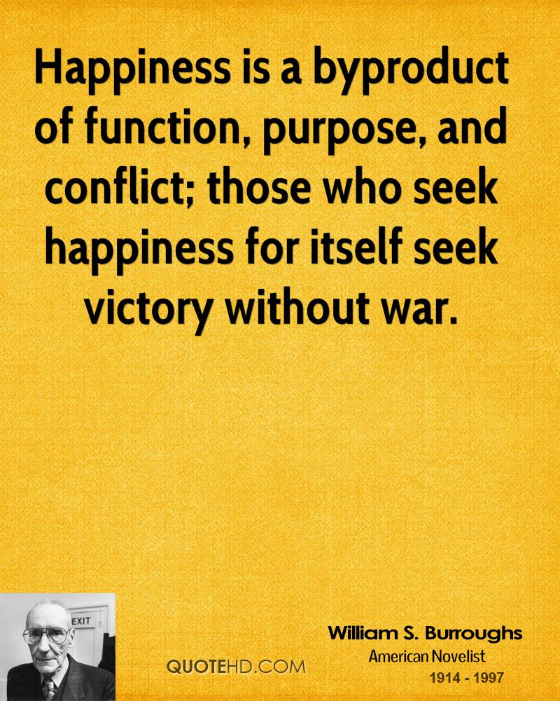 Happiness is a byproduct of function, purpose, and conflict; those who seek happiness for itself seek victory without war.