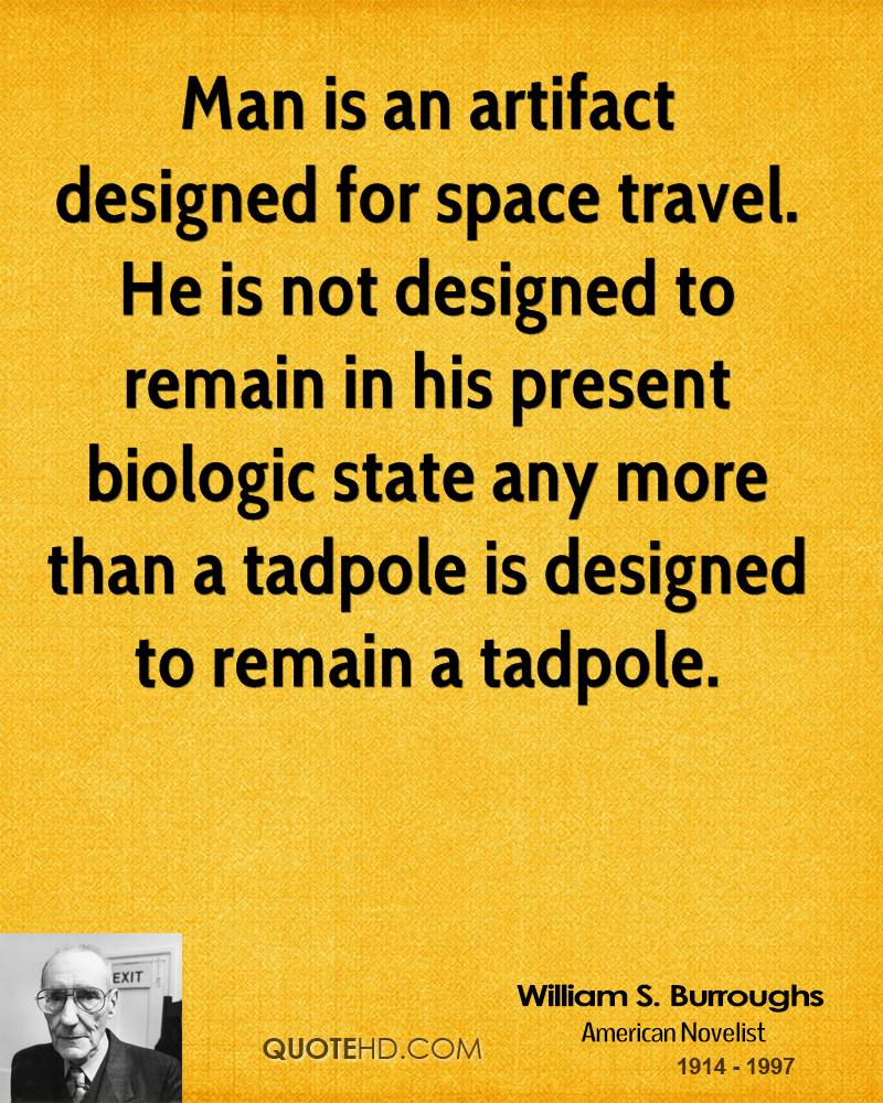 Man is an artifact designed for space travel. He is not designed to remain in his present biologic state any more than a tadpole is designed to remain a tadpole.