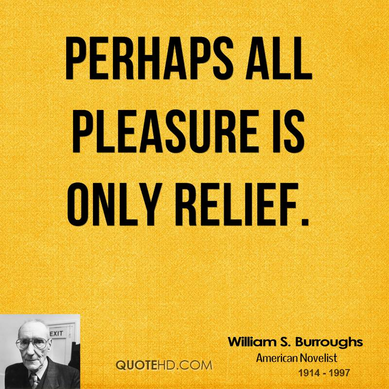 Perhaps all pleasure is only relief.