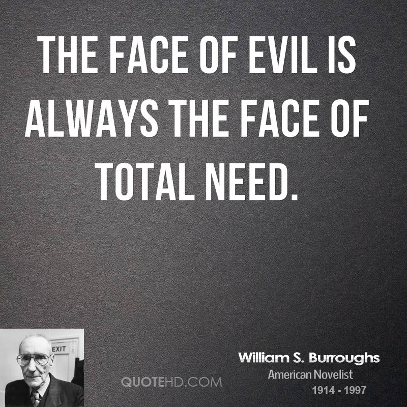 The face of evil is always the face of total need.