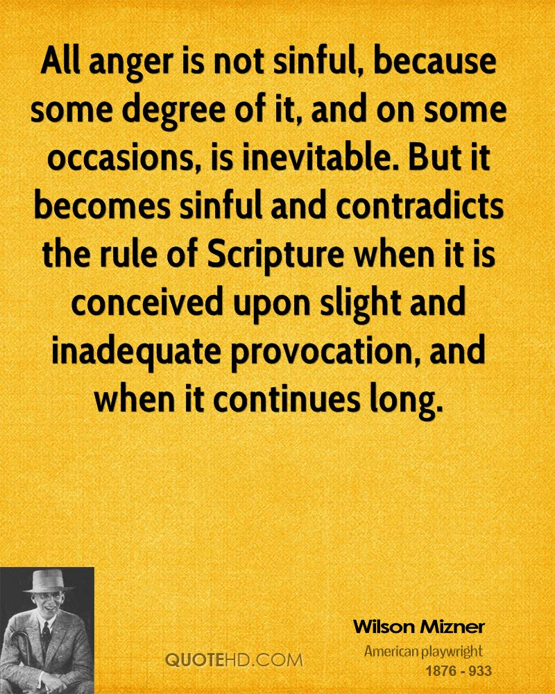 All anger is not sinful, because some degree of it, and on some occasions, is inevitable. But it becomes sinful and contradicts the rule of Scripture when it is conceived upon slight and inadequate provocation, and when it continues long.