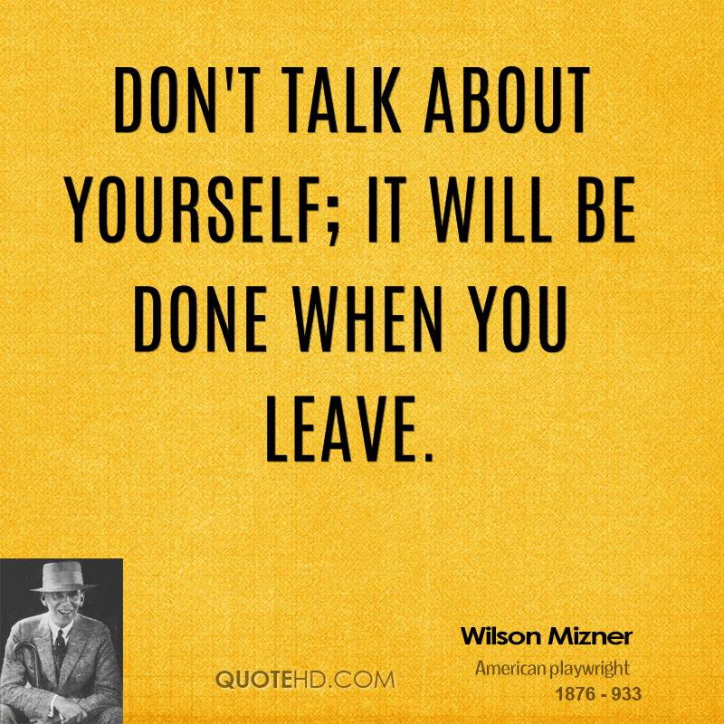 Don't talk about yourself; it will be done when you leave.
