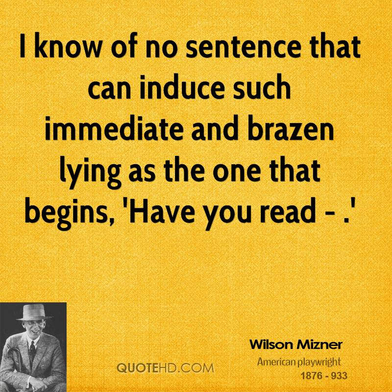 I know of no sentence that can induce such immediate and brazen lying as the one that begins, 'Have you read - .'