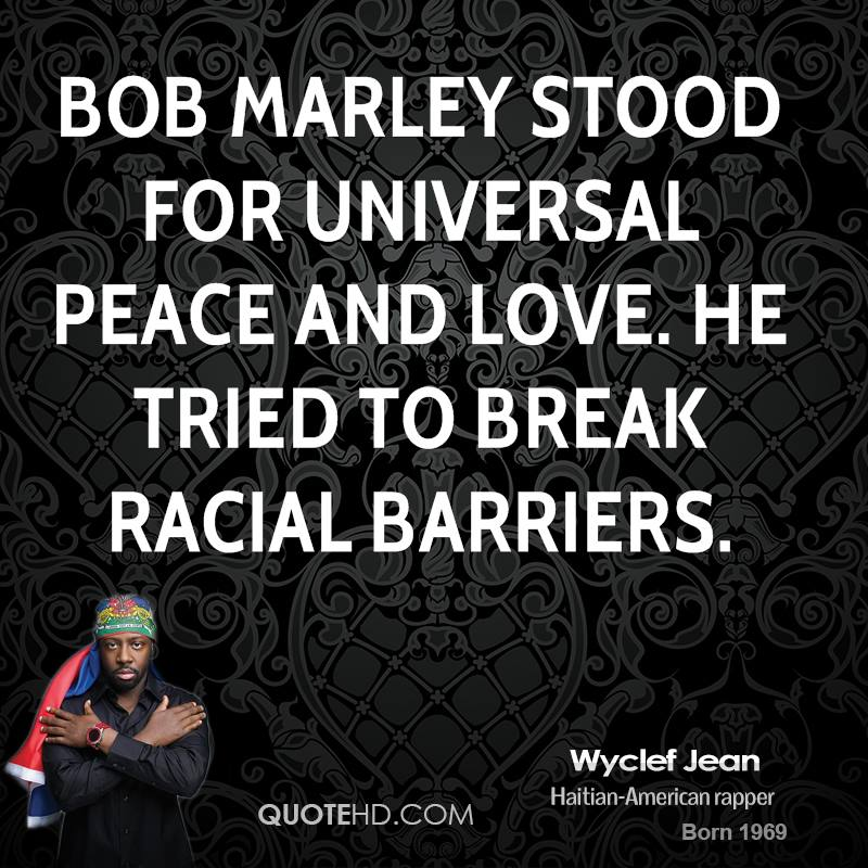 Bob Marley stood for universal peace and love. He tried to break racial barriers.