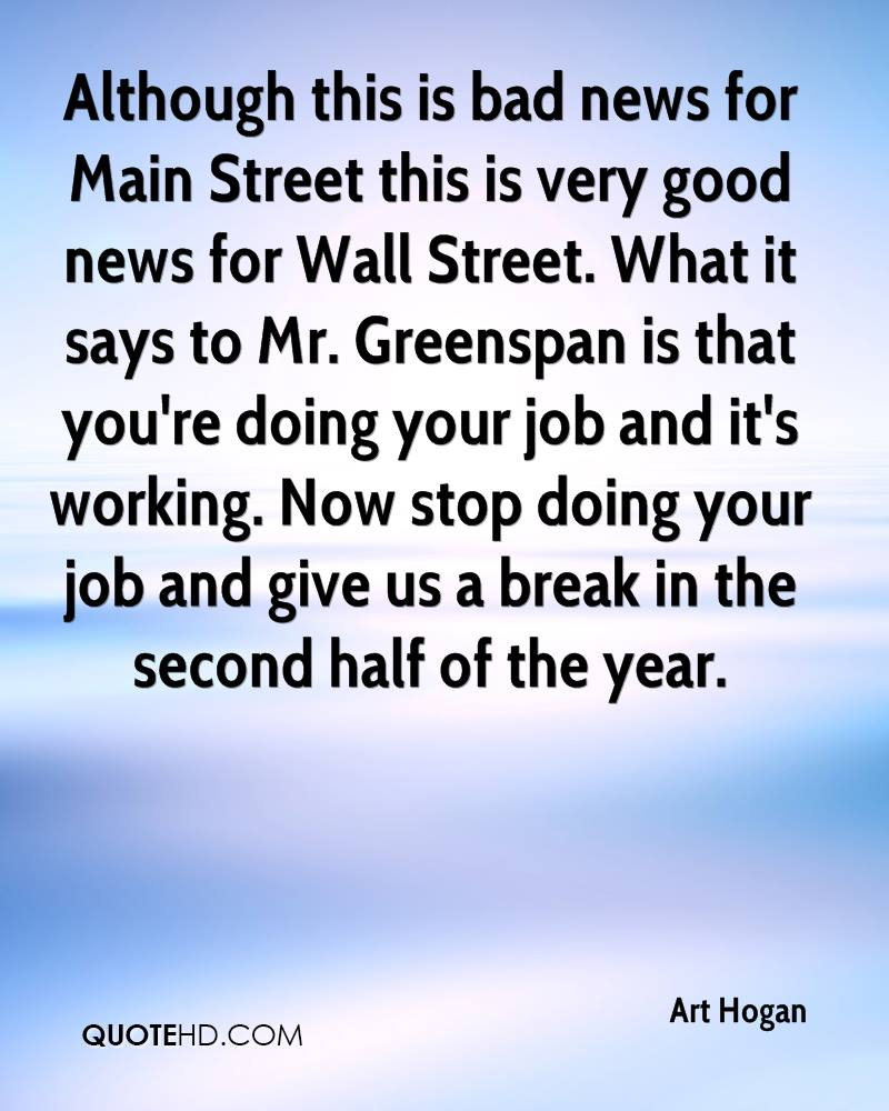Although this is bad news for Main Street this is very good news for Wall Street. What it says to Mr. Greenspan is that you're doing your job and it's working. Now stop doing your job and give us a break in the second half of the year.