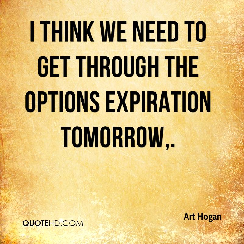 I think we need to get through the options expiration tomorrow.