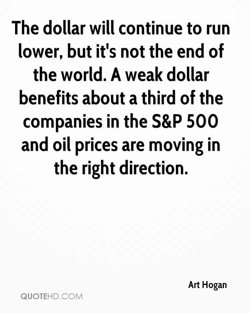 The dollar will continue to run lower, but it's not the end of the world. A weak dollar benefits about a third of the companies in the S&P 500 and oil prices are moving in the right direction.