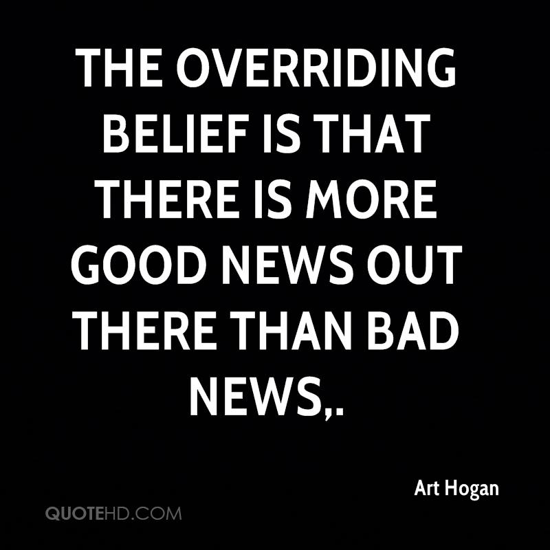 The overriding belief is that there is more good news out there than bad news.