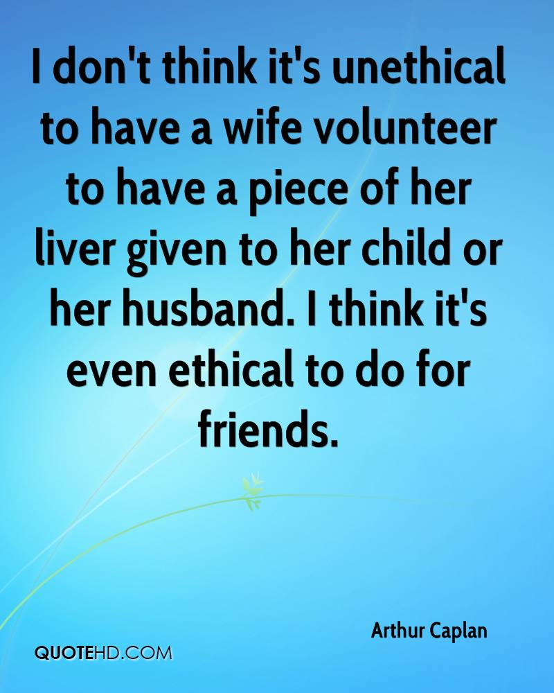 I don't think it's unethical to have a wife volunteer to have a piece of her liver given to her child or her husband. I think it's even ethical to do for friends.