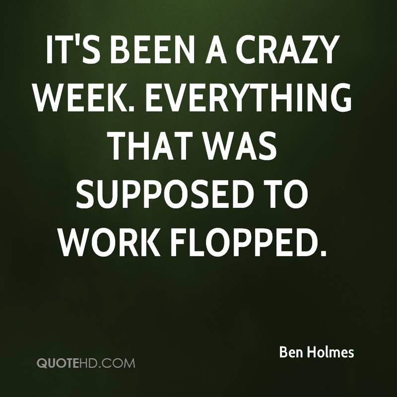 It's been a crazy week. Everything that was supposed to work flopped.