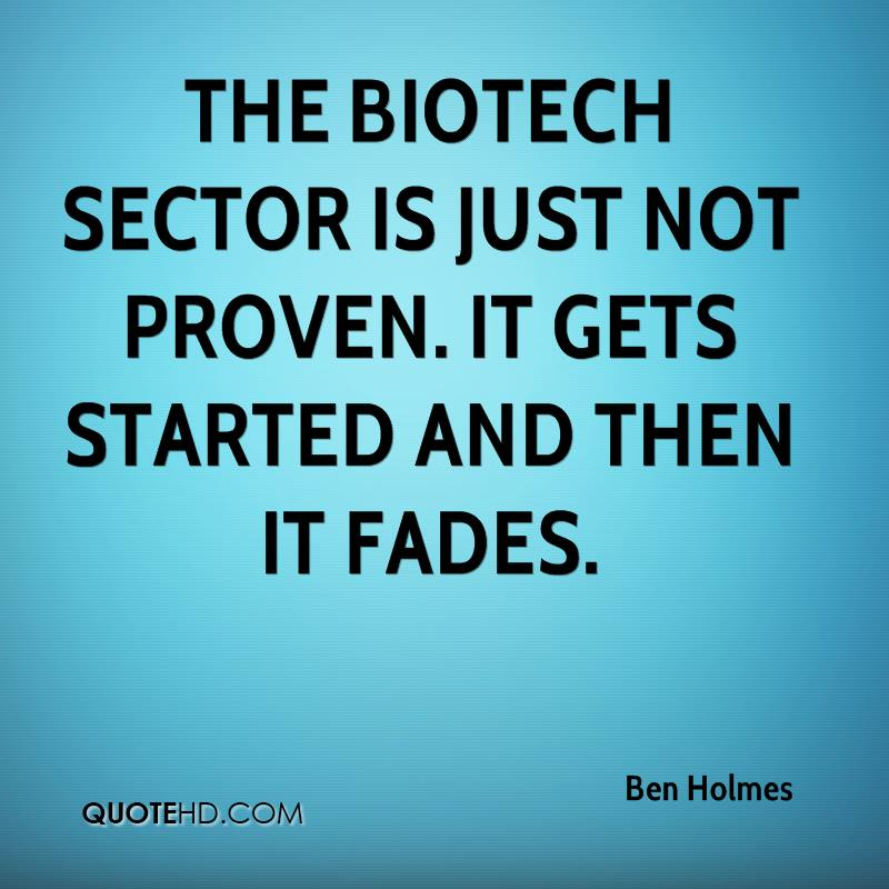 The biotech sector is just not proven. It gets started and then it fades.